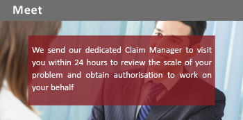 We send our dedicated claim manager to visit you within 24 hours to review the scale of your problem and obtain authorisation to work on your behalf