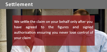 We settle the claim on your behalf only after you have agreed to the figures and signed authorisation ensuring you never lose control of your claim